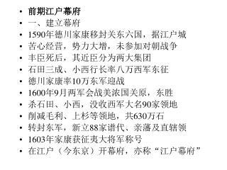 前期江户幕府 一、建立幕府 1590 年德川家康移封关东六国,据江户城 苦心经营,势力大增,未参加对朝战争 丰臣死后,其近臣分为两大集团 石田三成、小西行长率八万西军东征
