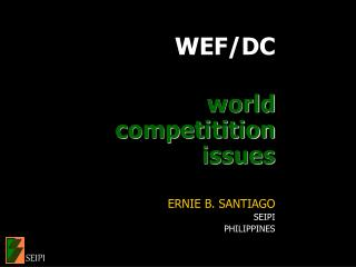 WEF/DC world competitition issues ERNIE B. SANTIAGO SEIPI PHILIPPINES