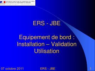ERS -  JBE Equipement de bord : Installation – Validation Utilisation