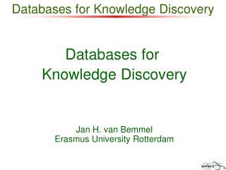 Databases for  Knowledge Discovery Jan H. van Bemmel Erasmus University Rotterdam