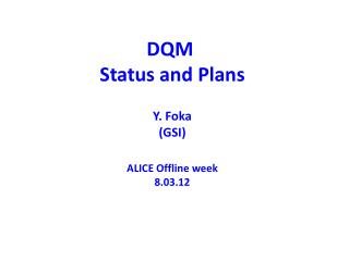 DQM  Status and  Plans Y.  Foka (GSI) ALICE Offline week 8.03.12
