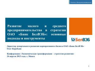 Директор департамента развития корпоративного бизнеса ОАО «Банк БелВЭБ» Олег Коробьин