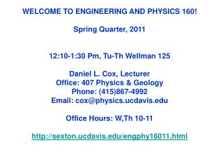 WELCOME TO ENGINEERING AND PHYSICS 160   Spring Quarter, 2011   12:10-1:30 Pm, Tu-Th Wellman 125  Daniel L. Cox, Lecture