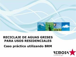 RECICLAJE DE AGUAS GRISES PARA USOS RESIDENCIALES Caso práctico utilizando BRM