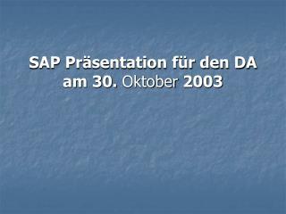SAP Präsentation für den DA am 30.  Oktober  2003