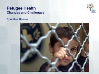 Refugee Health  Changes and Challenges Dr Anthea Rhodes