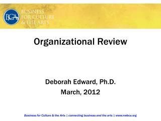 Organizational Review Deborah Edward, Ph.D. March, 2012