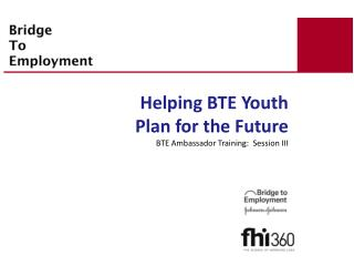 Helping BTE Youth Plan for the Future BTE Ambassador Training:  Session III