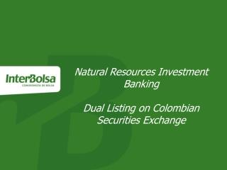 Natural Resources Investment Banking Dual Listing on Colombian Securities Exchange