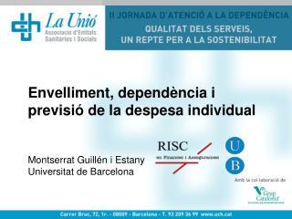 Envelliment, dependència i previsió de la despesa individual Montserrat Guillén i Estany