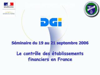 Séminaire du 19 au 21 septembre 2006 Le contrôle des établissements financiers en France