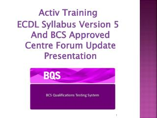 Activ Training ECDL Syllabus Version 5 And BCS Approved Centre Forum Update Presentation