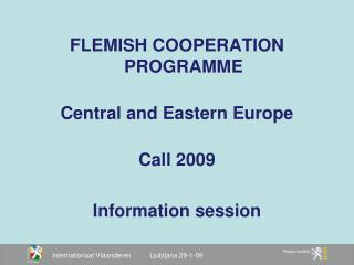 FLEMISH COOPERATION PROGRAMME Central and Eastern Europe Call 2009 Information session