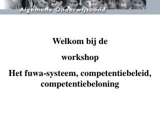Welkom bij de  workshop  Het fuwa-systeem, competentiebeleid, competentiebeloning