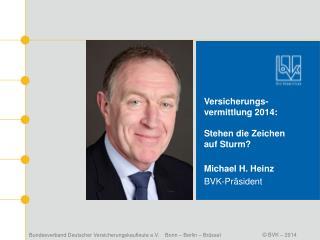 Versicherungs- vermittlung 2014: Stehen die Zeichen auf Sturm? Michael H. Heinz BVK-Präsident
