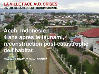 LA VILLE FACE AUX CRISES ENJEUX DE LA RECONSTRUCTION URBAINE Aceh, Indonésie :