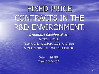 Breakout Session  606 JAMES H. GILL TECHNICAL ADVISOR, CONTRACTING SPACE  MISSILE SYSTEMS CENTER  Date:     24 APR Time: