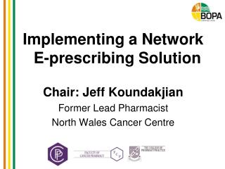 Implementing a Network E-prescribing Solution Chair: Jeff Koundakjian Former Lead Pharmacist