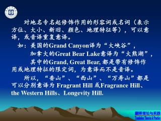 """对地名专名起修饰作用的形容词或名词(表示方位、大小、新旧、颜色、地理特征等),可以意译,或音译重复意译。  如:美国的 Grand Canyon 译为""""大峡谷"""","""