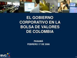 EL GOBIERNO CORPORATIVO EN LA BOLSA DE VALORES DE COLOMBIA PANAMÁ FEBRERO 17 DE 2006