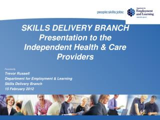 SKILLS DELIVERY BRANCH Presentation to the Independent Health & Care Providers