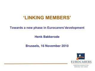 'LINKING MEMBERS' Towards a new phase in Eurocarers'development Henk Bakkerode