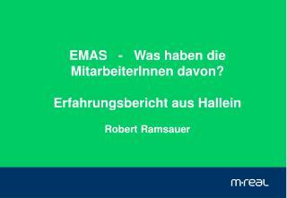 EMAS   -   Was haben die MitarbeiterInnen davon? Erfahrungsbericht aus Hallein Robert Ramsauer