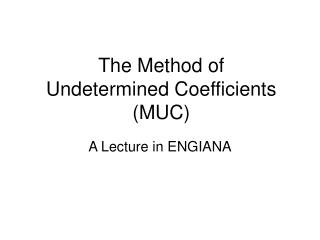 The Method of  Undetermined Coefficients (MUC)