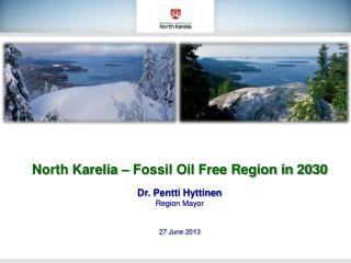 North Karelia – Fossil Oil Free Region in 2030 Dr. Pentti Hyttinen Region Mayor 27 June 2013