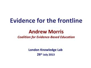 E vidence for the frontline Andrew Morris Coalition for Evidence-Based Education