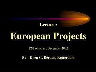 Lecture: European Projects RM Wroclaw, December 2002 By:  Koen G. Berden, Rotterdam