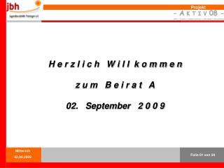 H e r z l i c h   W i l l  k o m m e n   z u m   B e i r a t   A 02.   September   2 0 0 9