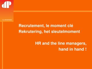 Recrutement, le moment clé Rekrutering, het sleutelmoment HR and the line managers,