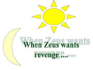 When Zeus wants revenge ....
