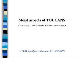 Moist aspects of TOUCANS J.-F. Geleyn, I. Ba š t á k- Ď ur á n, F. V á ň a and P. Marquet