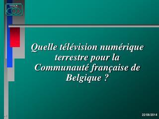 Quelle télévision numérique terrestre pour la   Communauté française de Belgique ?