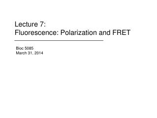 Lecture 7: Fluorescence: Polarization and FRET