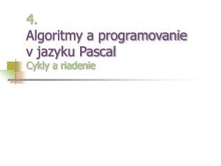 4. Algoritmy a programovanie  v jazyku Pascal Cykly a riadenie
