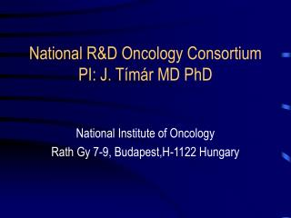 National R &D Oncology Consortium PI: J. T í már MD PhD