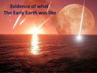 Evidence of what  The Early Earth was like