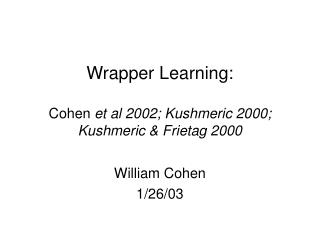 Wrapper Learning: Cohen  et al 2002; Kushmeric 2000; Kushmeric & Frietag 2000