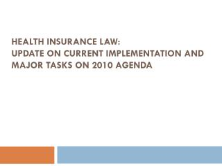 Health Insurance Law:  Update on current Implementation and major tasks on 2010 Agenda