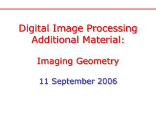 Digital Image Processing Additional Material : Imaging Geometry 11 September 2006