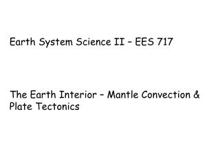 Earth System Science II – EES 717 The Earth Interior – Mantle Convection & Plate Tectonics