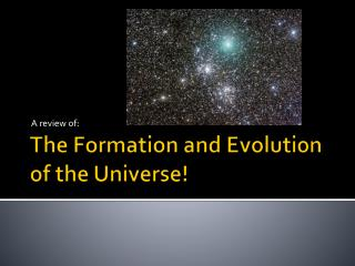 The Formation and Evolution of the Universe!