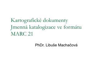 Kartografick� dokumenty  Jmenn� katalogizace ve form�tu MARC 21