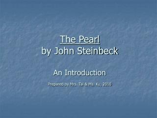 The Pearl by John Steinbeck An Introduction Prepared by Mrs. Tai & Ms. Ku, 2010