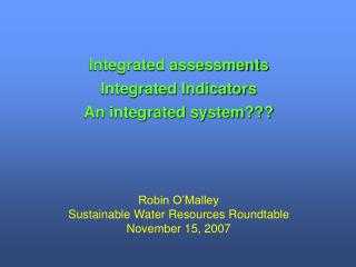 Integrated assessments Integrated Indicators An integrated system??? Robin O'Malley