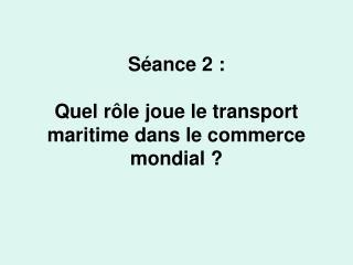 Séance 2: Quel rôle joue le transport maritime dans le commerce mondial?