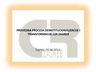 PROVEDBA PROCESA DEINSTITUCIONALIZACIJE I TRANSFORMACIJE CZR ZAGREB
